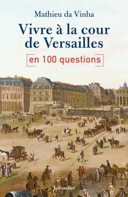 Vivre à la cour de Versailles en 100 questions
